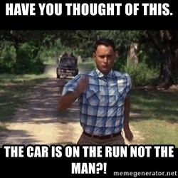 run forest - HAVE YOU THOUGHT OF THIS. THE CAR is on the run not the man?!