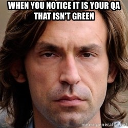 pirlosincero - when you notice it is your qa that isn't green
