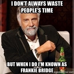 i dont always - i don't always waste people's time but when i do i'm known as frankie bridge