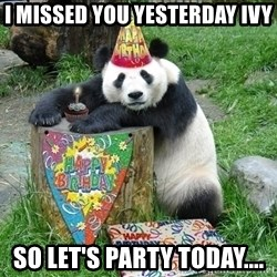 Happy Birthday Panda - I missed you yesterday ivy so let's party today....