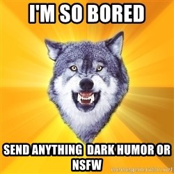 Courage Wolf - I'm so BORED SEND anything  DARK HUMOR OR NSFW