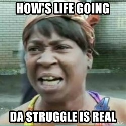 Sweet Brown Meme - How's life going Da Struggle is Real