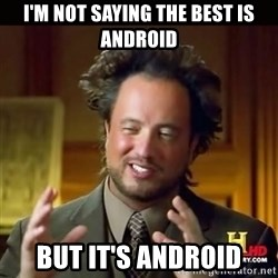 History guy - I'm not saying THE best is android But IT's android