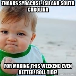 fist pump baby - Thanks Syracuse, LSU and South Carolina For making this weekend even better! RoLl tide!