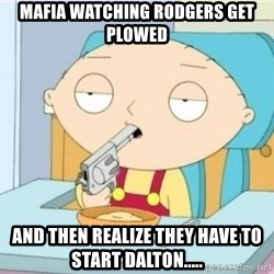 Suicide Stewie - Mafia watching ROdgers get plowed And then realize they have to start Dalton.....