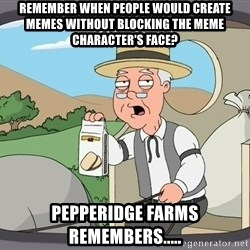 Pepperidge Farm Remembers Meme - remember when people would create memes without blocking the meme character's face? Pepperidge farms remembers.....