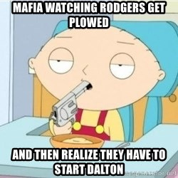 Suicide Stewie - Mafia watching Rodgers get Plowed And then Realize they have to start Dalton