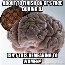 Scumbag Brain - about to finish on GF's face during BJ ISN'T this demeaning to women?