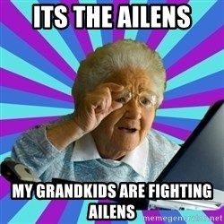 old lady - Its the ailens My grandkids are fighting ailens
