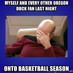 Picard facepalm  - Myself and every other oregon duck fan last night Onto basketball season