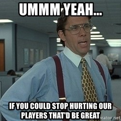 Bill Lumbergh - Ummm yeah...  If you could stop hurting OUR players THAT'D be great