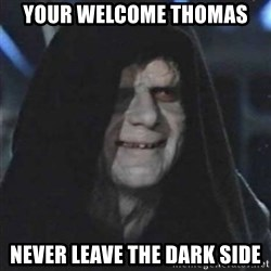 Sith Lord - Your welcome thomas Never leave the dark side