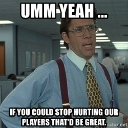 Bill Lumbergh - Umm yeah ...  If you could stop hurting ouR players THAT'D BE great.