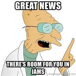 Good News Everyone - Great news There's room for you iN jams