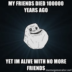 Forever Alone - my friends died 100000 years ago yet im alive with no more friends