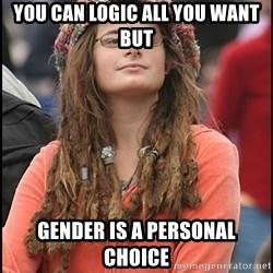 COLLEGE LIBERAL GIRL - YOU CAN LOGIC ALL YOU WANT BUT GENDER IS A PERSONAL CHOICE