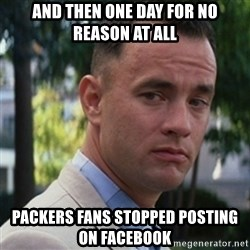 forrest gump - And then one day for no reason at all Packers fans stopped posting on facebook