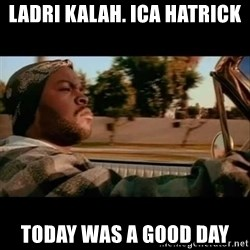Ice Cube- Today was a Good day - ladri kalah. ICA hatrick today was a good day