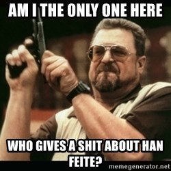 am i the only one around here - Am I the only oNE here  Who gives a shit about han feite?