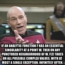 Picard Wtf - If an analytic function f has an essential singularity at a point w, then on any punctured neighborhood of w, f(z) takes on all possible complex values, with at most a single exception, infinitely often.