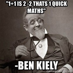 """1889 [10] guy - """"1+1 IS 2 -2 THATS 1 QUICK MATHS"""" -BEN KIELY"""