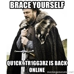 Imminent Ned  - Brace yourself  Qu1CK_Tr1GG3Rz is back online