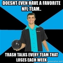 Annoying Bowler Guy  - doesnt even have a favorite nfl team.. trash talks every team that loses each week