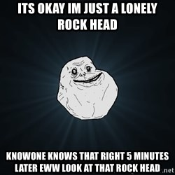 Forever Alone - its okay im just a lonely rock head knowone knows that right 5 minutes later eww look at that rock head