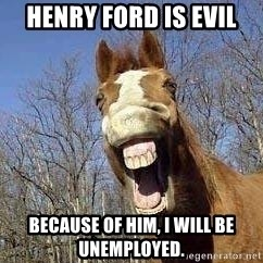 Horse - Henry Ford is evil because of him, I will be unemployed.