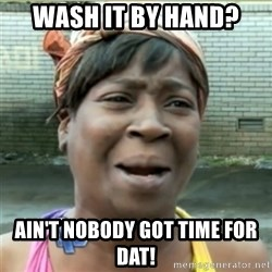 Ain't Nobody got time fo that - Wash it by hand? ain't nobody got time for dat!