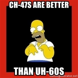 Homer retard - Ch-47s are better Than uh-60s
