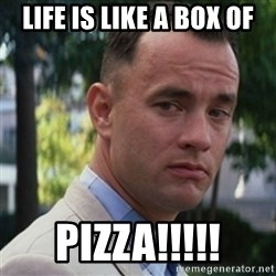 forrest gump - Life Is like a boX of Pizza!!!!!