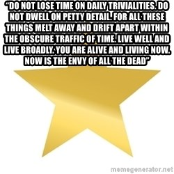 "Gold Star Jimmy - ""Do not lose time on daily trivialities. Do not dwell on petty detail. For all these things melt away and drift apart within the obscure traffic of time. Live well and live broadly. You are alive and living now. Now is the envy of all the dead"""