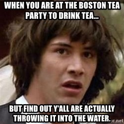 Conspiracy Keanu - when you are at the boston tea party to drink tea... but find out y'all are actually throwing it into the water.