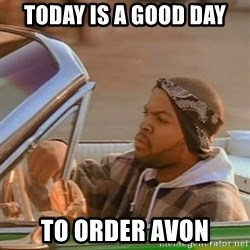 Good Day Ice Cube - Today is a good day To order avon