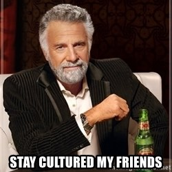 The Most Interesting Man In The World - Stay cultured my friends