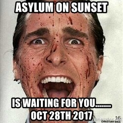 american psycho - Asylum on Sunset Is Waiting For YOu........       Oct 28th 2017