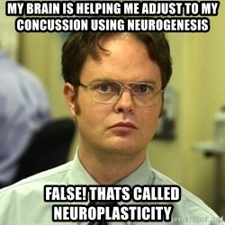 False guy - My brain is helping me adjust to my concussion using neurogenesis False! Thats called neuroplasticity