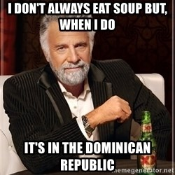The Most Interesting Man In The World - I don't always eat soup but, when I do  it's in the dominican republic