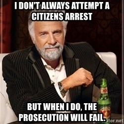 The Most Interesting Man In The World - I don't always attempt a citizens arrest but when i do, the prosecution will fail.