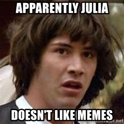 Conspiracy Keanu - Apparently julia Doesn't like memes