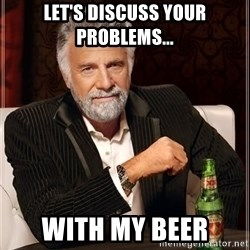 The Most Interesting Man In The World - Let's discuss your problems... With my beer