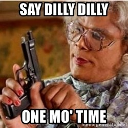 Madea-gun meme - Say dilly dilly One mo' time