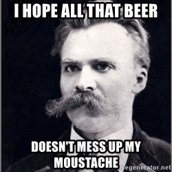 Nietzsche - I hope all that beer doesn't mess up my moustache