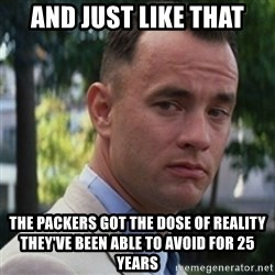 forrest gump - And just like that The packers got the dose of reality they've been able to avoid for 25 years
