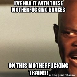 Snakes on a plane Samuel L Jackson - I've HAD IT WITH THESE MOTHERFUCKING BRAKES ON THIS MOTHERFUCKING TRAIN!!!