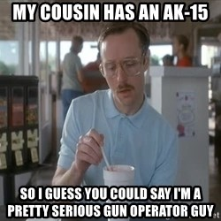 Things are getting pretty Serious (Napoleon Dynamite) - My cousin has an AK-15 so i guess you could say i'm a pretty serious gun operator guy