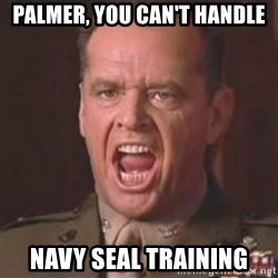 Jack Nicholson - You can't handle the truth! - Palmer, you can't handle Navy seal training