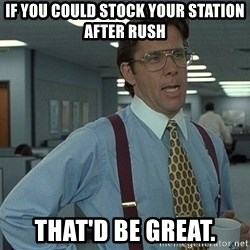 Bill Lumbergh - if you could stock your station after rush that'd be great.