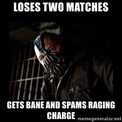 Bane Meme - Loses two matches Gets Bane and spams Raging Charge